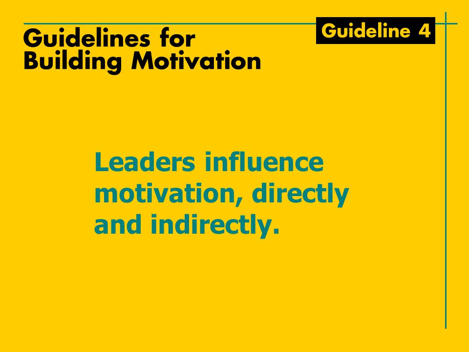 Guideline 4 Leaders influence motivation, directly and indirectly. Guidelines for Building Motivation