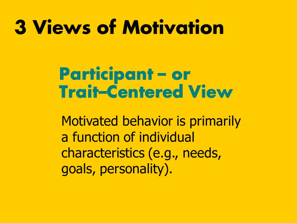 Participant – or Trait–Centered View Motivated behavior is primarily a function of individual characteristics (e.g., needs, goals, personality). 3 Vie