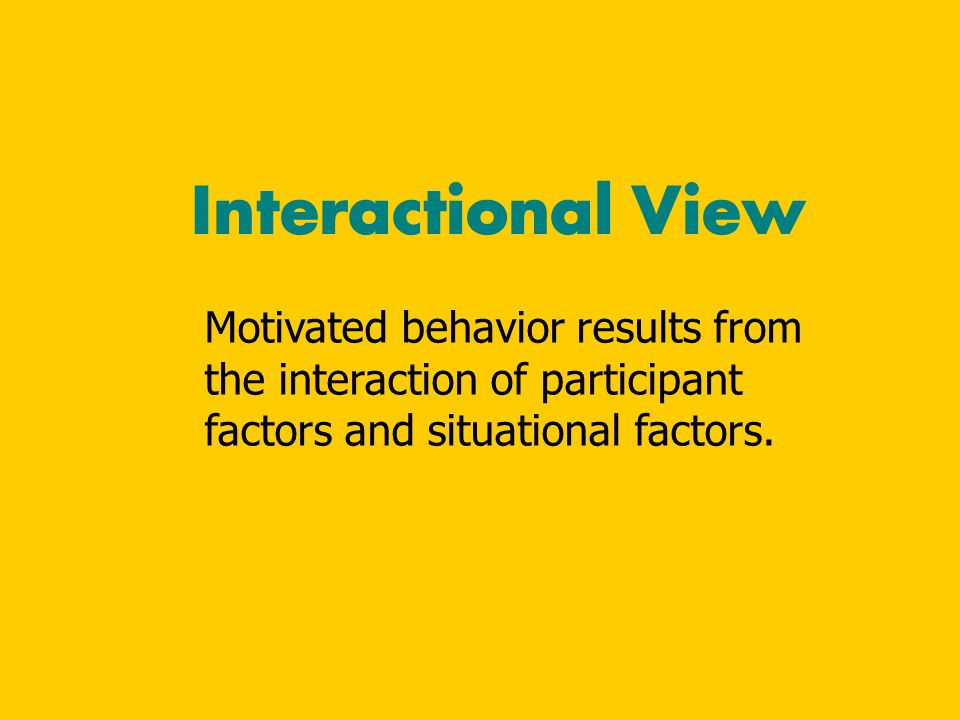 Interactional View Motivated behavior results from the interaction of participant factors and situational factors.
