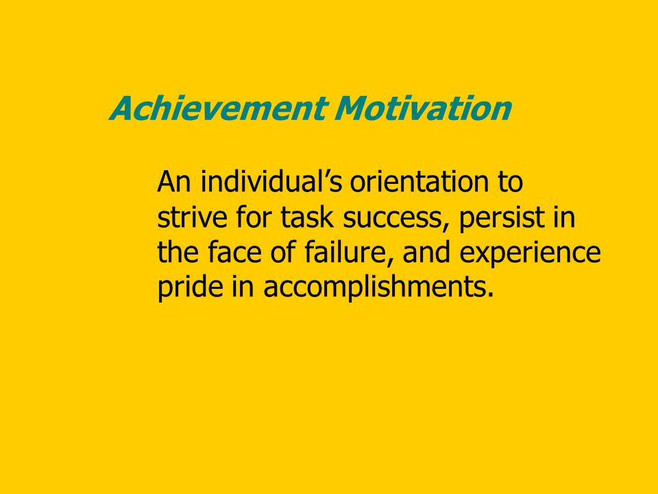 An individual's orientation to strive for task success, persist in the face of failure, and experience pride in accomplishments. Achievement Motivatio