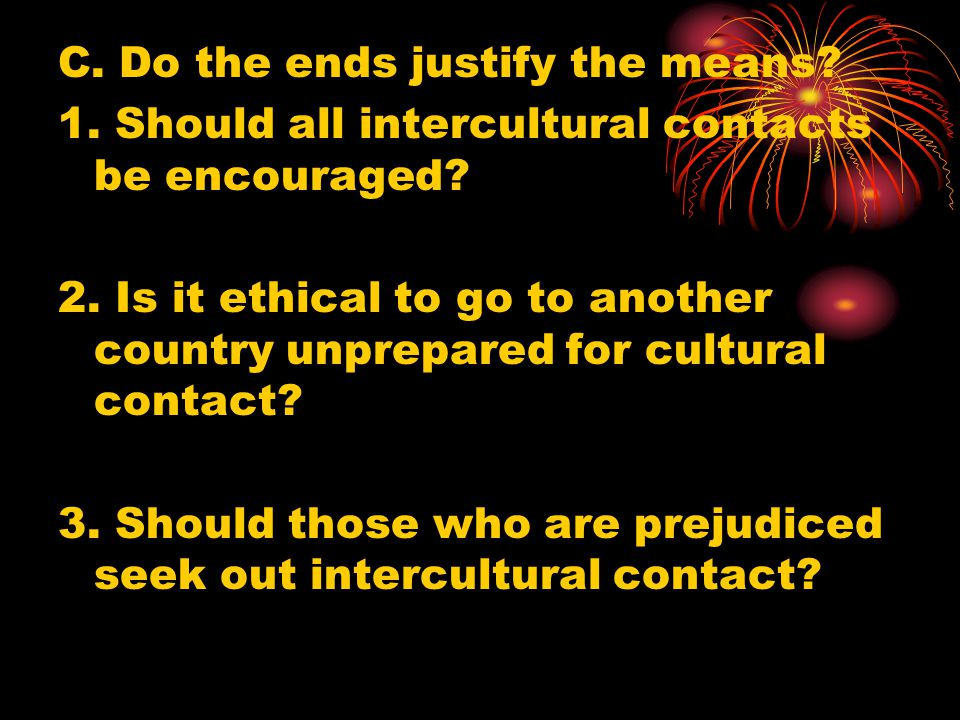 C. Do the ends justify the means? 1. Should all intercultural contacts be encouraged? 2. Is it ethical to go to another country unprepared for cultura