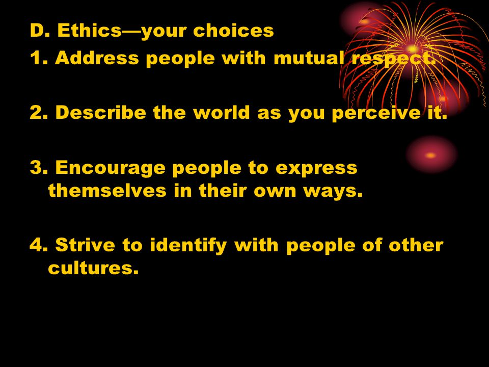 D. Ethics—your choices 1. Address people with mutual respect. 2. Describe the world as you perceive it. 3. Encourage people to express themselves in t