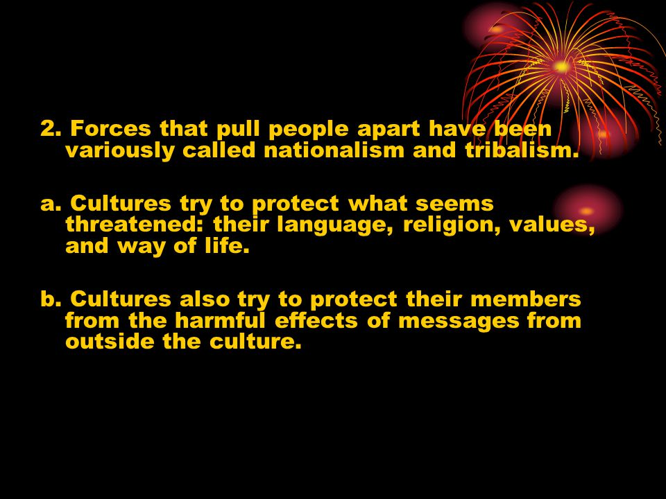 2. Forces that pull people apart have been variously called nationalism and tribalism. a. Cultures try to protect what seems threatened: their languag