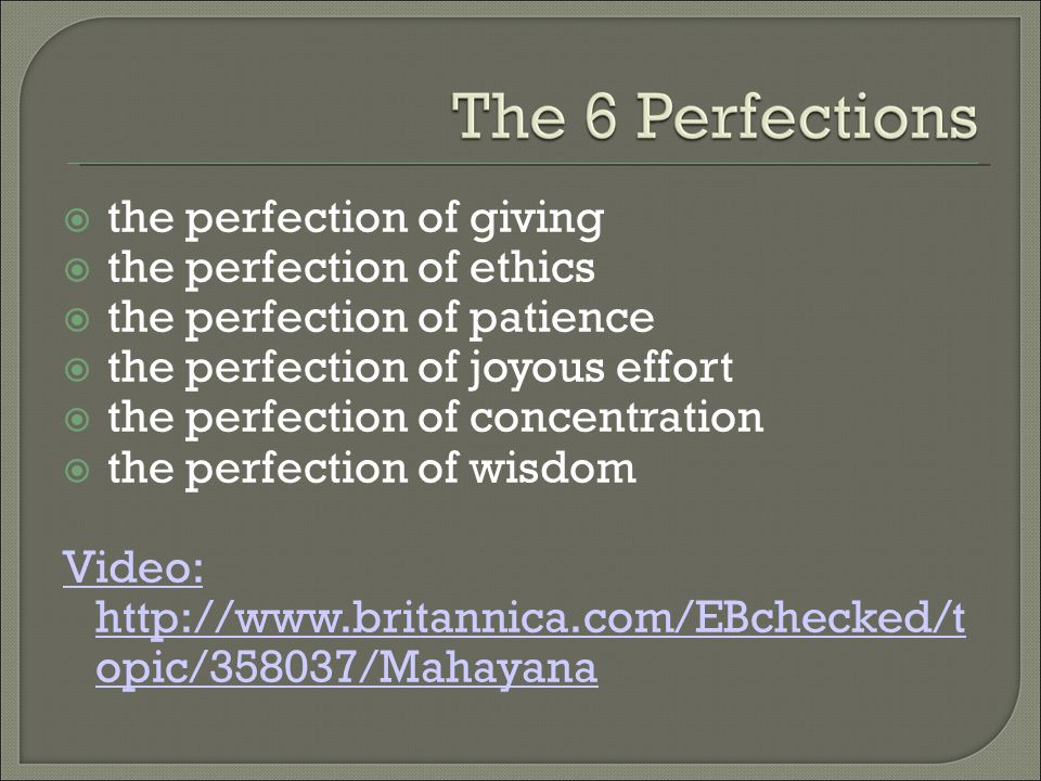  the perfection of giving  the perfection of ethics  the perfection of patience  the perfection of joyous effort  the perfection of concentration  the perfection of wisdom Video: http://www.britannica.com/EBchecked/t opic/358037/Mahayana