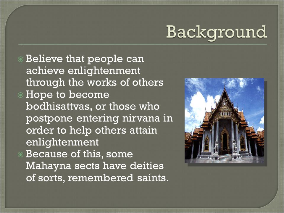  Believe that people can achieve enlightenment through the works of others  Hope to become bodhisattvas, or those who postpone entering nirvana in order to help others attain enlightenment  Because of this, some Mahayna sects have deities of sorts, remembered saints.