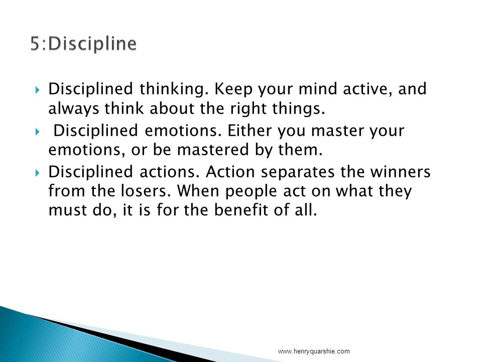  Disciplined thinking. Keep your mind active, and always think about the right things.  Disciplined emotions. Either you master your emotions, or be