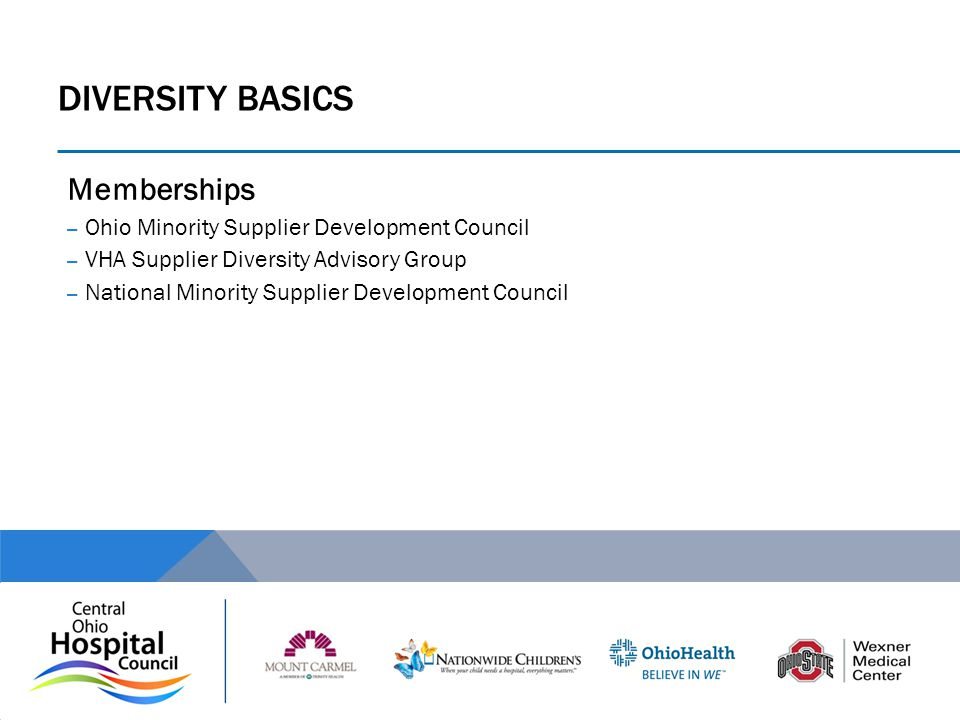 DIVERSITY BASICS Memberships – Ohio Minority Supplier Development Council – VHA Supplier Diversity Advisory Group – National Minority Supplier Develop