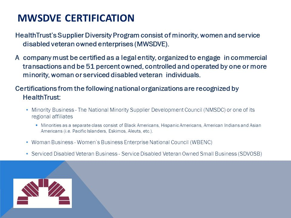 19 MWSDVE CERTIFICATION HealthTrust's Supplier Diversity Program consist of minority, women and service disabled veteran owned enterprises (MWSDVE). A