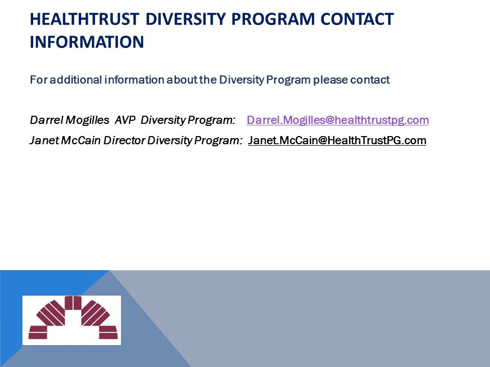 21 HEALTHTRUST DIVERSITY PROGRAM CONTACT INFORMATION For additional information about the Diversity Program please contact Darrel Mogilles AVP Diversi