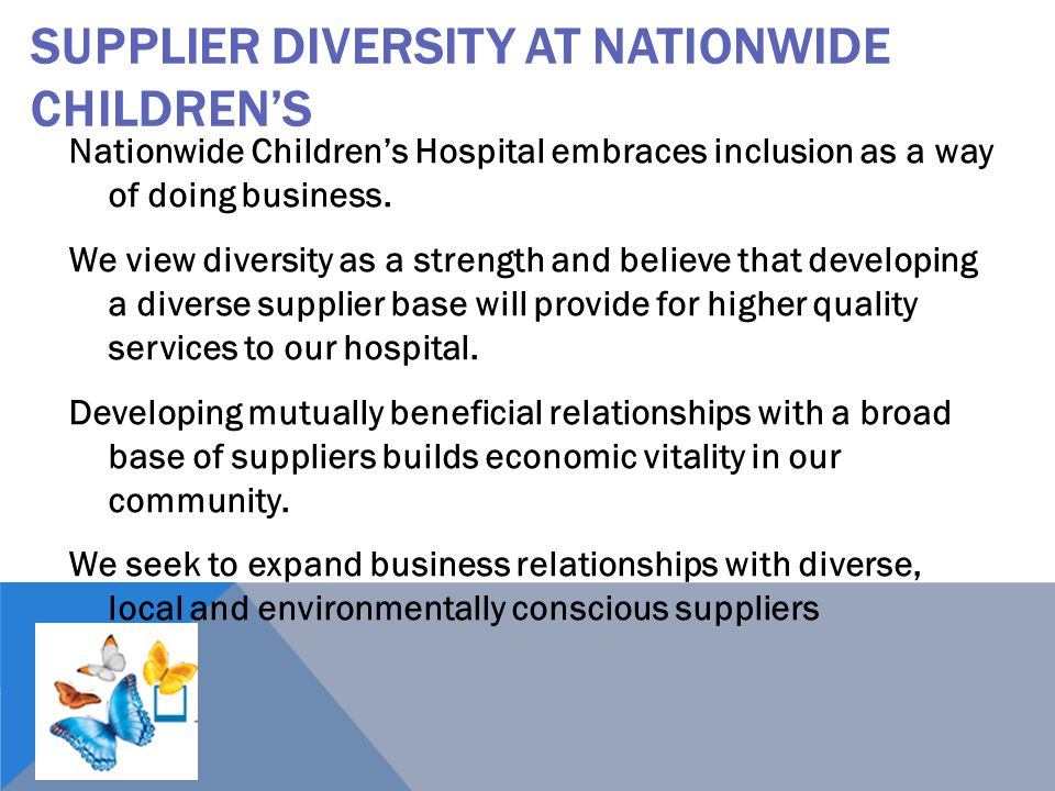 SUPPLIER DIVERSITY AT NATIONWIDE CHILDREN'S Nationwide Children's Hospital embraces inclusion as a way of doing business. We view diversity as a stren