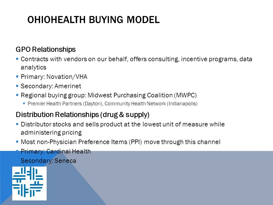 OHIOHEALTH BUYING MODEL GPO Relationships  Contracts with vendors on our behalf, offers consulting, incentive programs, data analytics  Primary: Nov
