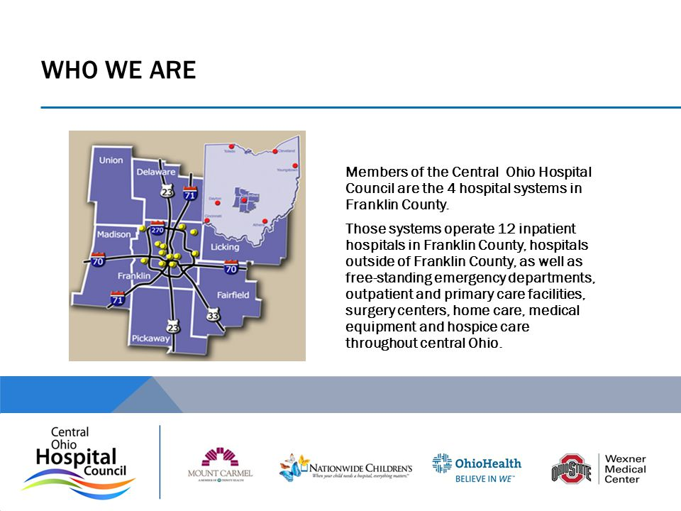 WHO WE ARE Members of the Central Ohio Hospital Council are the 4 hospital systems in Franklin County. Those systems operate 12 inpatient hospitals in