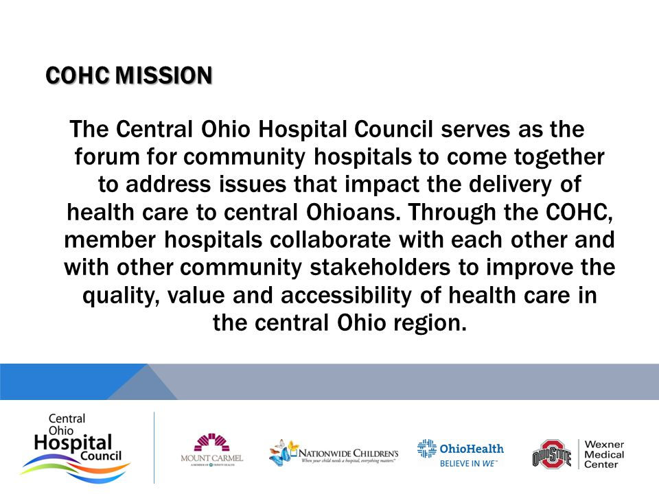 COHC MISSION The Central Ohio Hospital Council serves as the forum for community hospitals to come together to address issues that impact the delivery