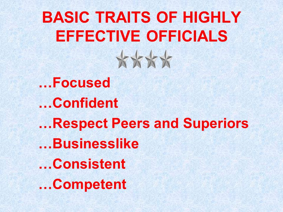 BASIC TRAITS OF HIGHLY EFFECTIVE OFFICIALS …Focused …Confident …Respect Peers and Superiors …Businesslike …Consistent …Competent