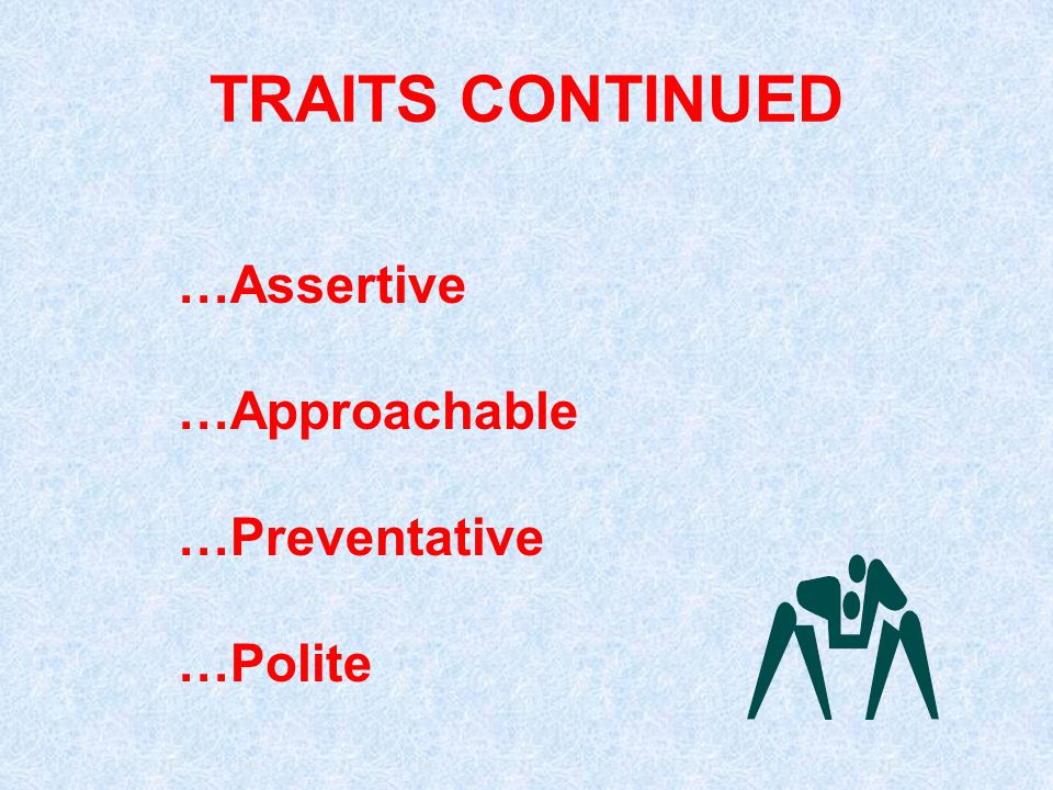 TRAITS CONTINUED …Assertive …Approachable …Preventative …Polite