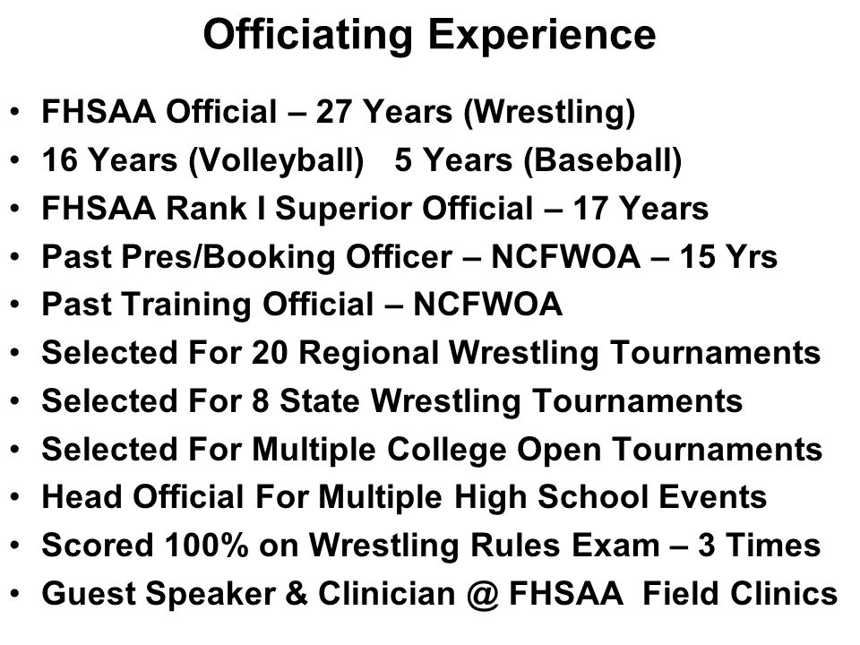 Officiating Experience FHSAA Official – 27 Years (Wrestling) 16 Years (Volleyball) 5 Years (Baseball) FHSAA Rank I Superior Official – 17 Years Past Pres/Booking Officer – NCFWOA – 15 Yrs Past Training Official – NCFWOA Selected For 20 Regional Wrestling Tournaments Selected For 8 State Wrestling Tournaments Selected For Multiple College Open Tournaments Head Official For Multiple High School Events Scored 100% on Wrestling Rules Exam – 3 Times Guest Speaker & Clinician @ FHSAA Field Clinics