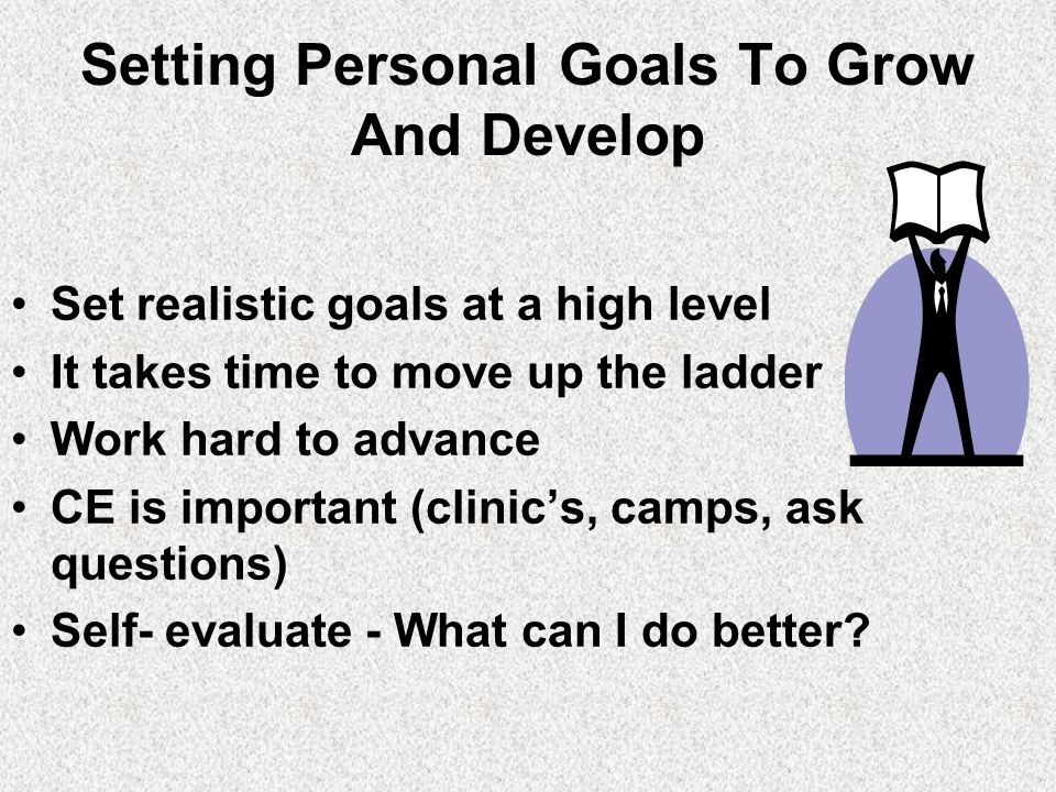 Setting Personal Goals To Grow And Develop Set realistic goals at a high level It takes time to move up the ladder Work hard to advance CE is important (clinic's, camps, ask questions) Self- evaluate - What can I do better?