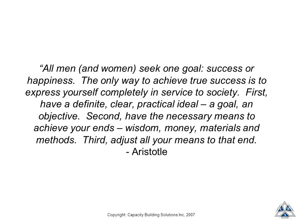 Copyright: Capacity Building Solutions Inc, 2007 All men (and women) seek one goal: success or happiness.