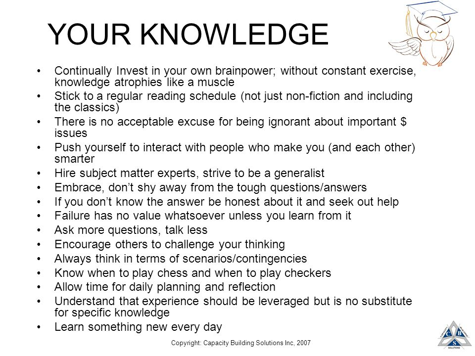 Copyright: Capacity Building Solutions Inc, 2007 YOUR KNOWLEDGE Continually Invest in your own brainpower; without constant exercise, knowledge atroph