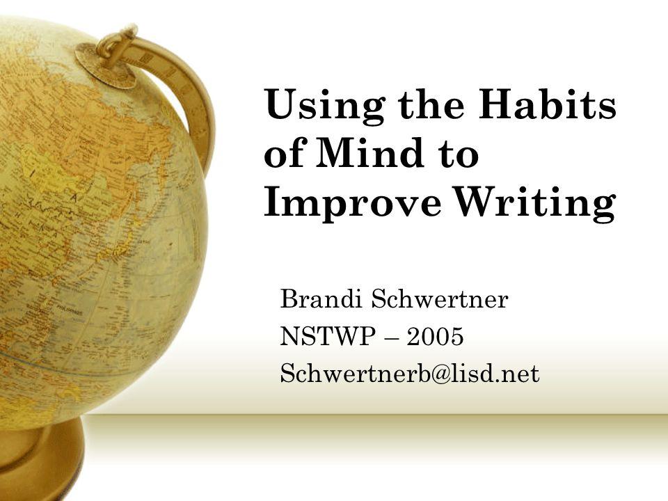 Using the Habits of Mind to Improve Writing Brandi Schwertner NSTWP – 2005 Schwertnerb@lisd.net