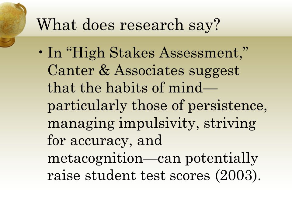 """What does research say? In """"High Stakes Assessment,"""" Canter & Associates suggest that the habits of mind— particularly those of persistence, managing"""