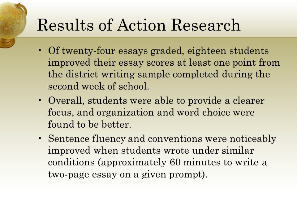 Results of Action Research Of twenty-four essays graded, eighteen students improved their essay scores at least one point from the district writing sample completed during the second week of school.