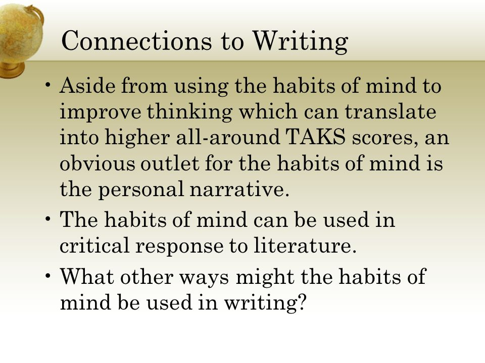 Connections to Writing Aside from using the habits of mind to improve thinking which can translate into higher all-around TAKS scores, an obvious outl