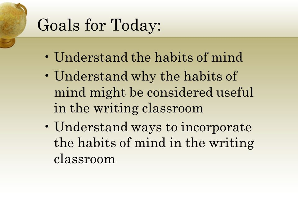 Goals for Today: Understand the habits of mind Understand why the habits of mind might be considered useful in the writing classroom Understand ways to incorporate the habits of mind in the writing classroom