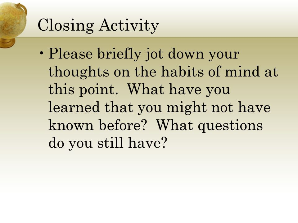 Closing Activity Please briefly jot down your thoughts on the habits of mind at this point. What have you learned that you might not have known before