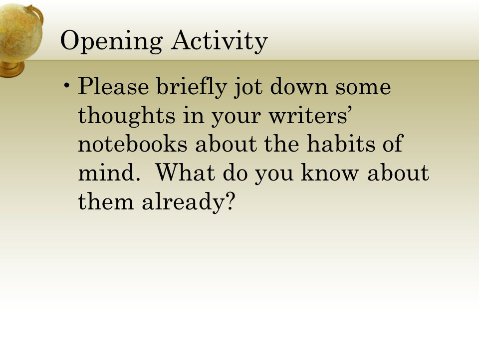Opening Activity Please briefly jot down some thoughts in your writers' notebooks about the habits of mind. What do you know about them already?