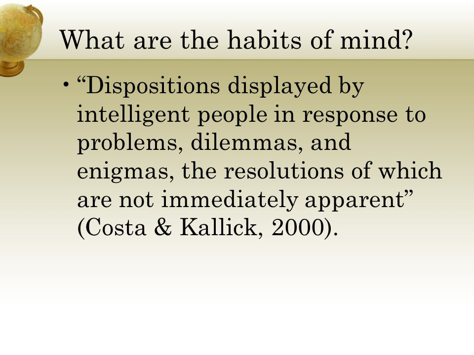"""What are the habits of mind? """"Dispositions displayed by intelligent people in response to problems, dilemmas, and enigmas, the resolutions of which ar"""