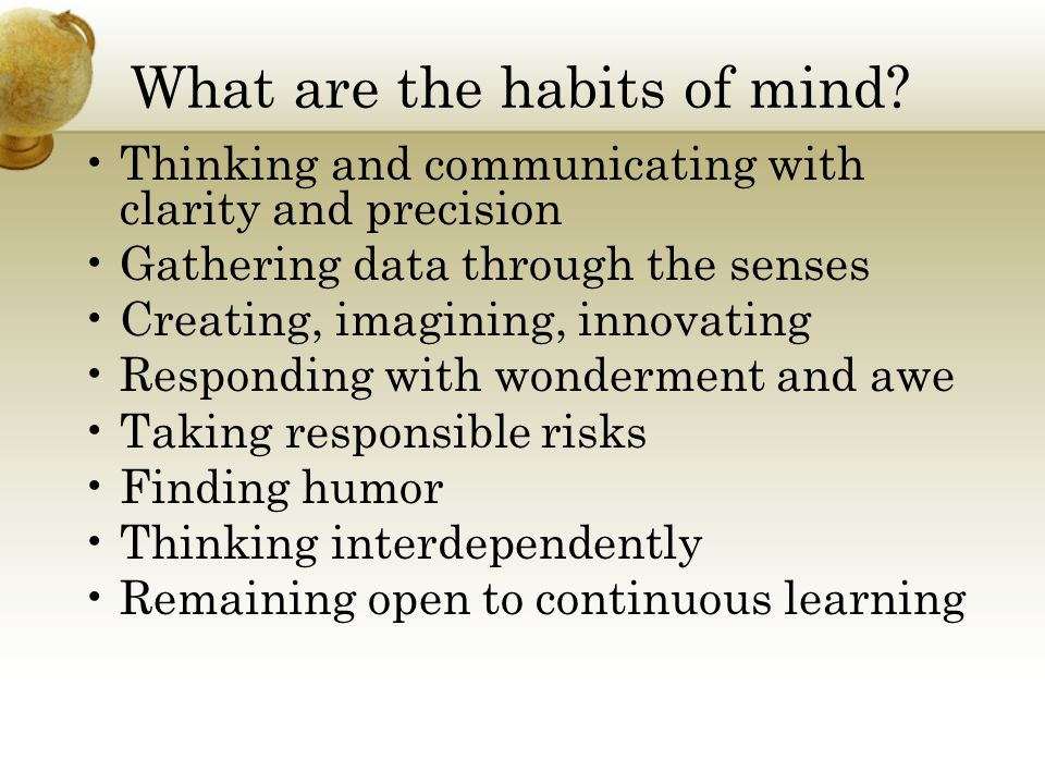 What are the habits of mind? Thinking and communicating with clarity and precision Gathering data through the senses Creating, imagining, innovating R