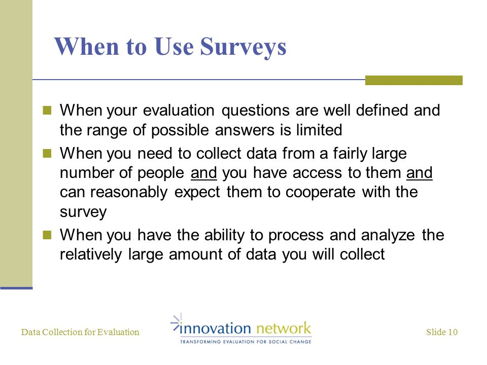 Slide 10 Data Collection for Evaluation When to Use Surveys When your evaluation questions are well defined and the range of possible answers is limited When you need to collect data from a fairly large number of people and you have access to them and can reasonably expect them to cooperate with the survey When you have the ability to process and analyze the relatively large amount of data you will collect