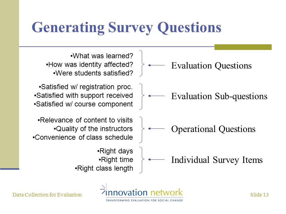 Slide 13 Data Collection for Evaluation Generating Survey Questions Evaluation Questions Evaluation Sub-questions Operational Questions Individual Sur