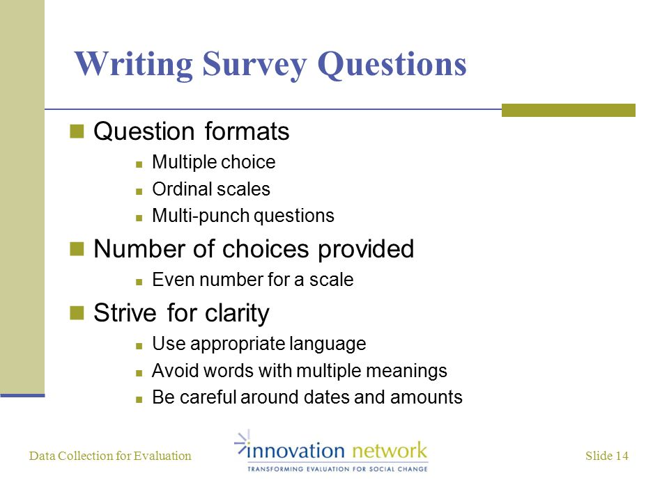 Slide 14 Data Collection for Evaluation Writing Survey Questions Question formats Multiple choice Ordinal scales Multi-punch questions Number of choic