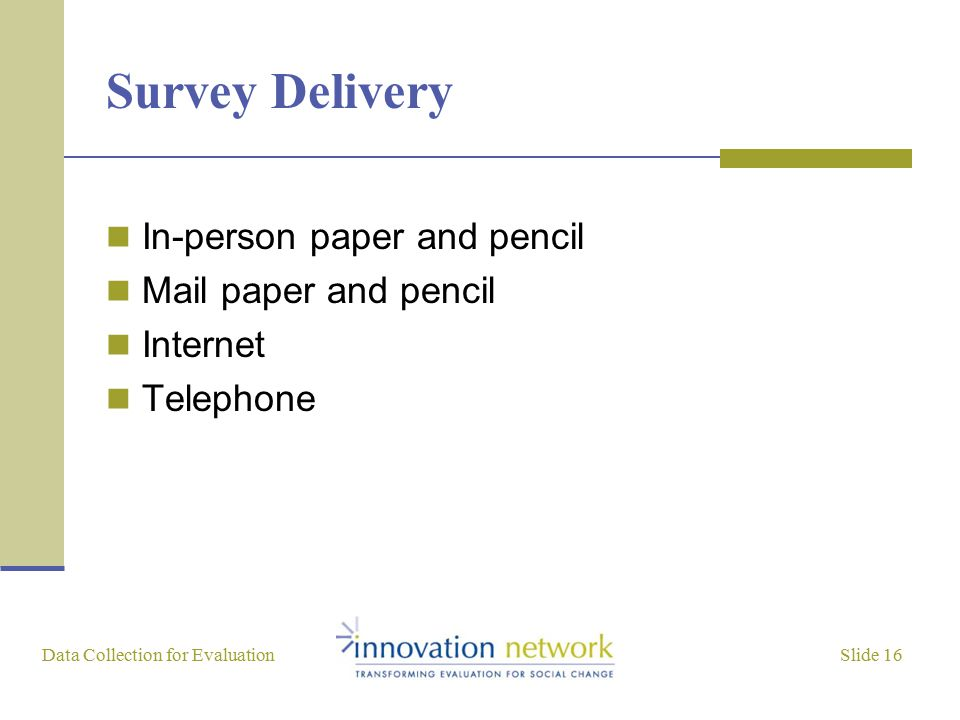 Slide 16 Data Collection for Evaluation Survey Delivery In-person paper and pencil Mail paper and pencil Internet Telephone