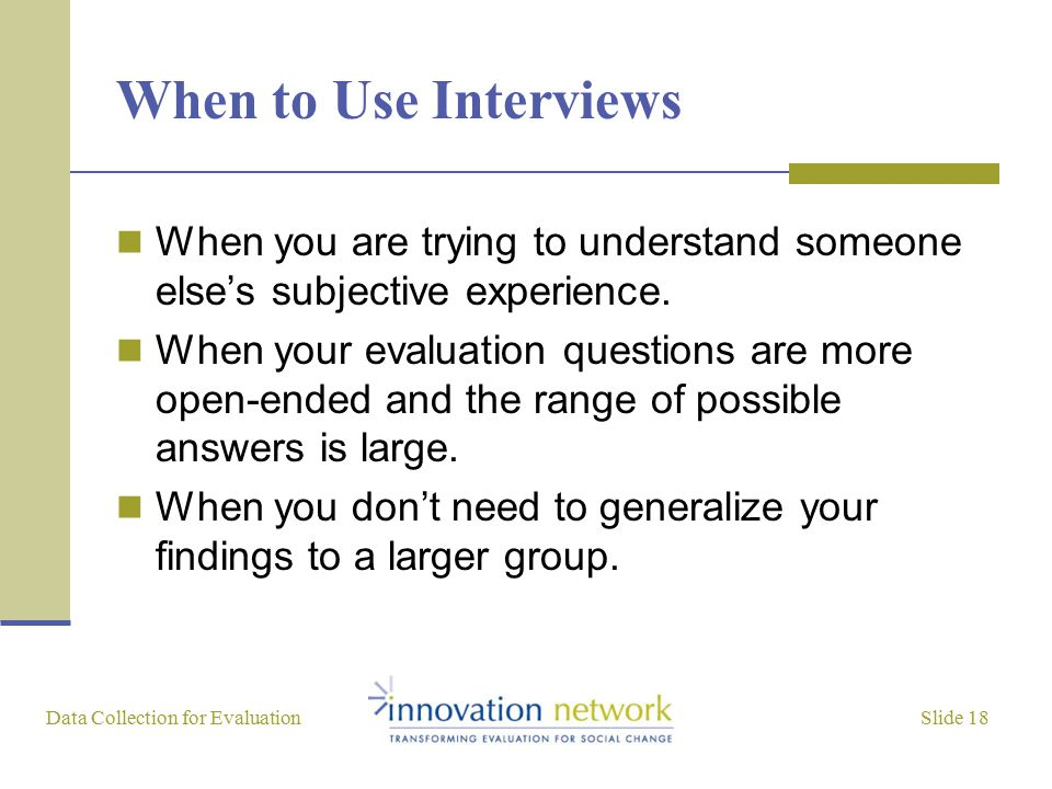Slide 18 Data Collection for Evaluation When to Use Interviews When you are trying to understand someone else's subjective experience. When your evalu