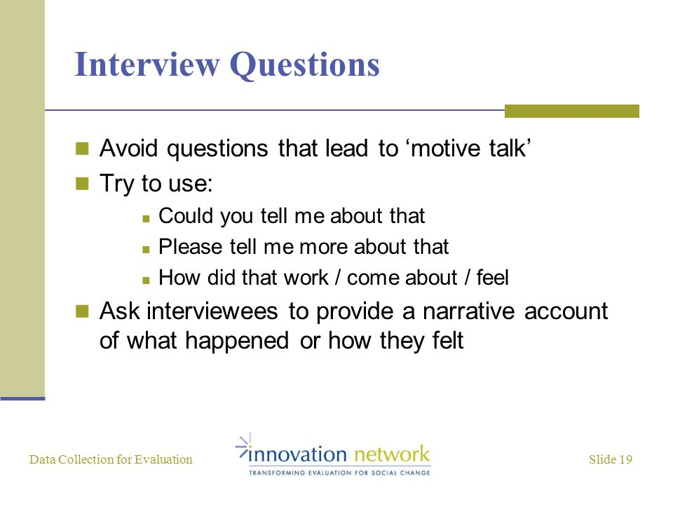 Slide 19 Data Collection for Evaluation Interview Questions Avoid questions that lead to 'motive talk' Try to use: Could you tell me about that Please tell me more about that How did that work / come about / feel Ask interviewees to provide a narrative account of what happened or how they felt
