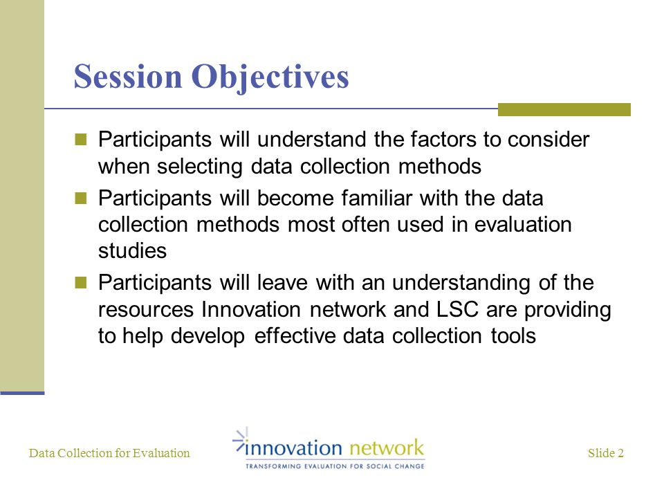 Slide 2 Data Collection for Evaluation Session Objectives Participants will understand the factors to consider when selecting data collection methods