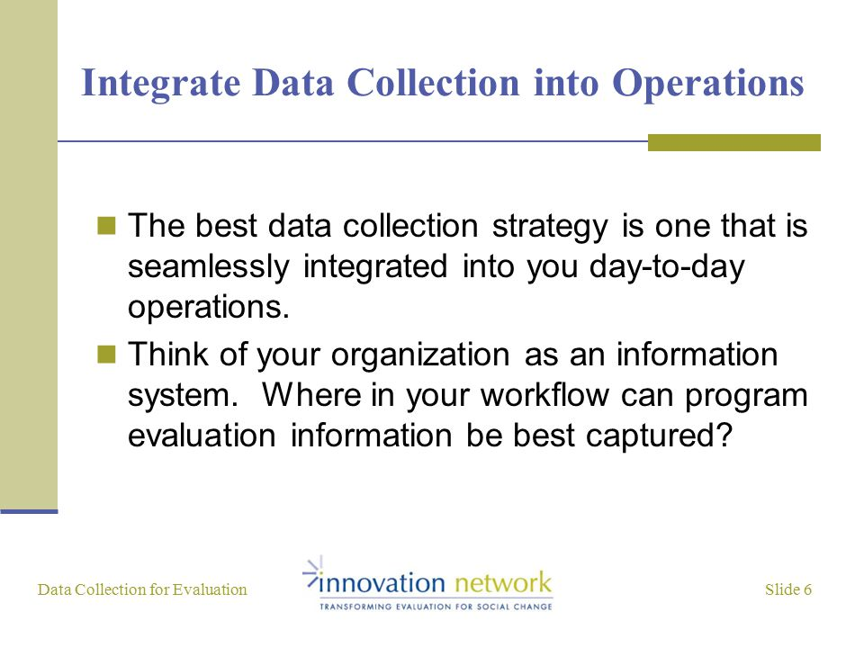 Slide 6 Data Collection for Evaluation Integrate Data Collection into Operations The best data collection strategy is one that is seamlessly integrated into you day-to-day operations.