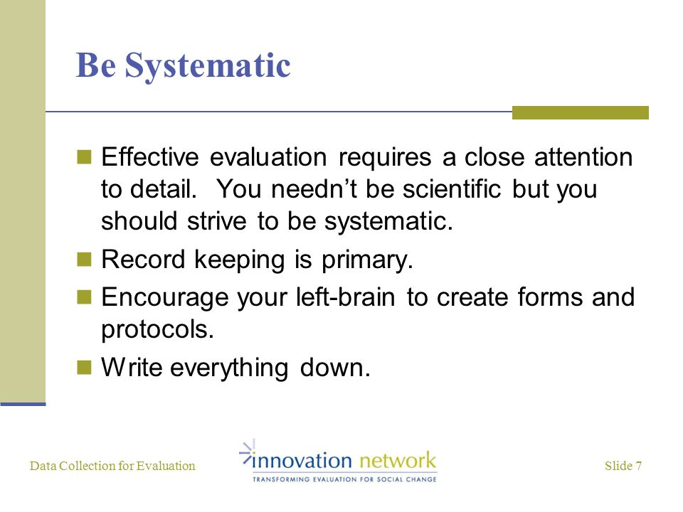 Slide 7 Data Collection for Evaluation Be Systematic Effective evaluation requires a close attention to detail. You needn't be scientific but you shou