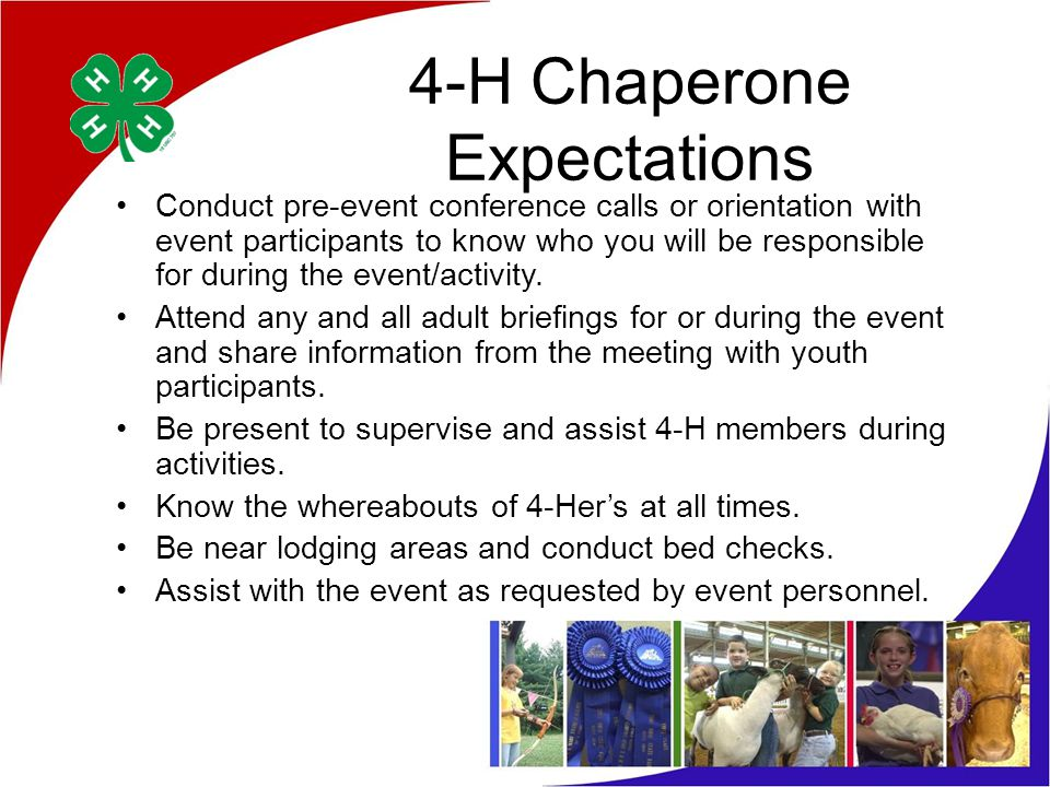 4-H Chaperone Expectations Conduct pre-event conference calls or orientation with event participants to know who you will be responsible for during the event/activity.