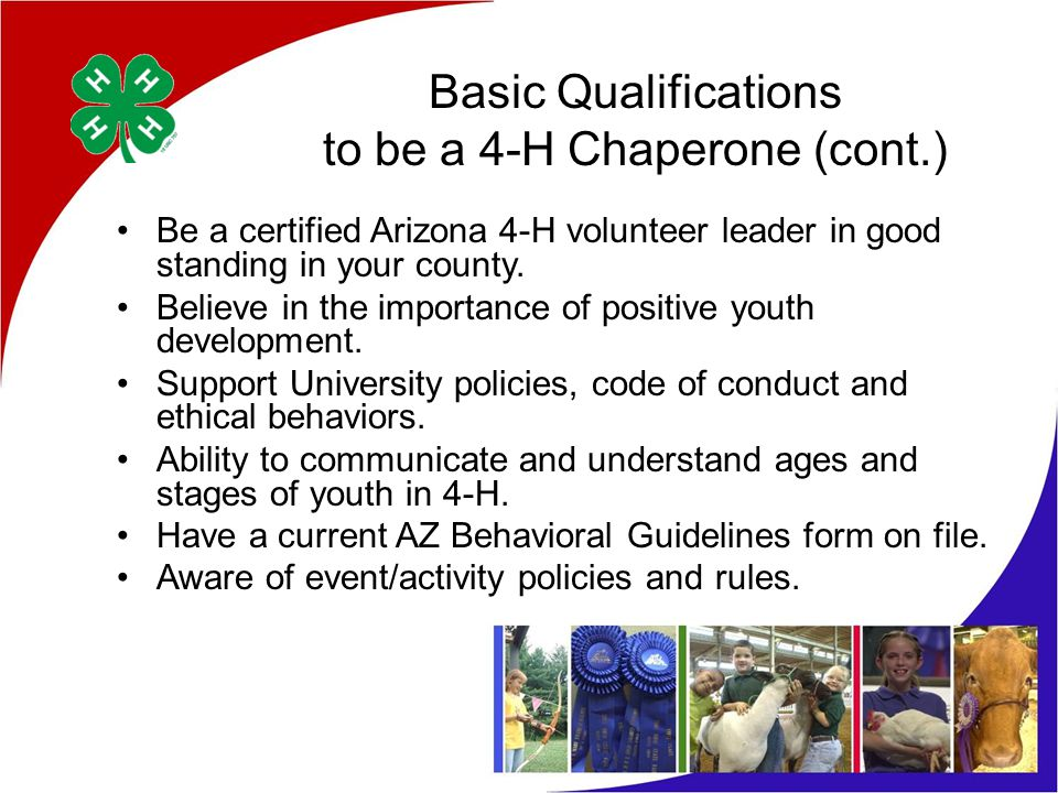 Basic Qualifications to be a 4-H Chaperone (cont.) Be a certified Arizona 4-H volunteer leader in good standing in your county.