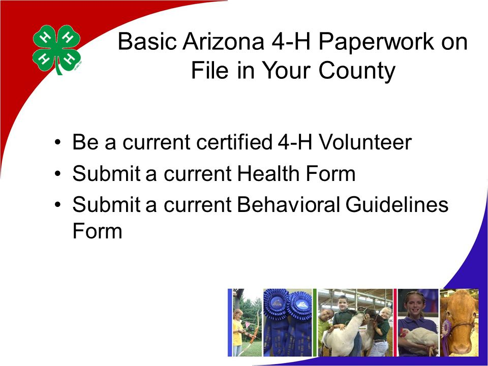 Basic Arizona 4-H Paperwork on File in Your County Be a current certified 4-H Volunteer Submit a current Health Form Submit a current Behavioral Guidelines Form