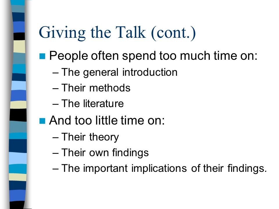 Giving the Talk (cont.) People often spend too much time on: –The general introduction –Their methods –The literature And too little time on: –Their theory –Their own findings –The important implications of their findings.