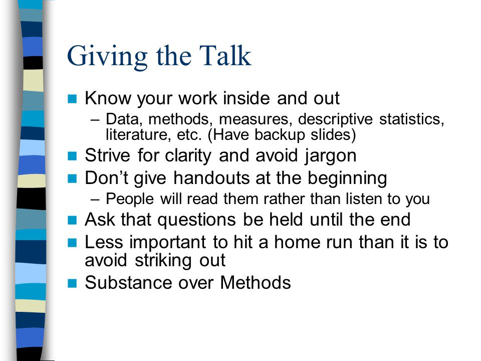 Giving the Talk Know your work inside and out –Data, methods, measures, descriptive statistics, literature, etc.