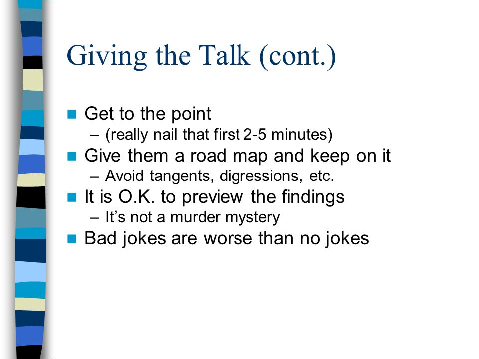 Giving the Talk (cont.) The talk should make: –An important theoretical contribution –An important substantive contribution Good talks begin with a puzzle, some tension, or a question that captures the attention of the audience.