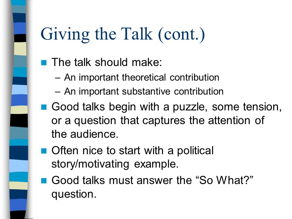 Giving the Talk (cont.) A broad question should motivate the talk.