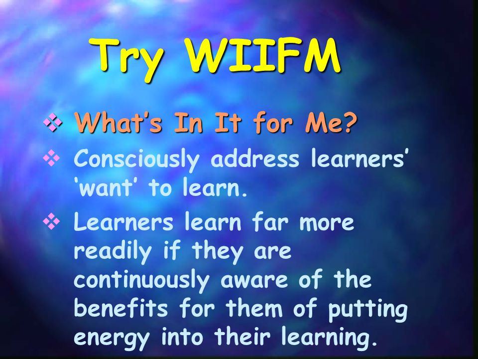 Try WIIFM  What's In It for Me.  Consciously address learners' 'want' to learn.