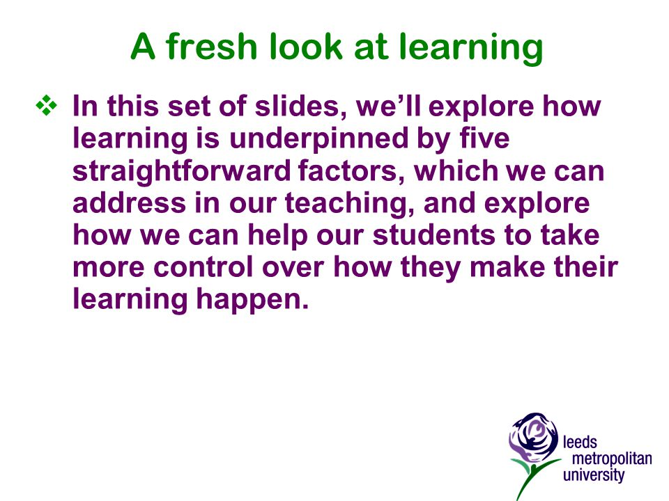 A fresh look at learning  In this set of slides, we'll explore how learning is underpinned by five straightforward factors, which we can address in our teaching, and explore how we can help our students to take more control over how they make their learning happen.